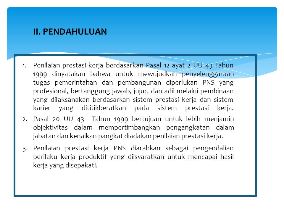 4.Penilaian prestasi kerja PNS terdiri atas : a.Unsur sasaran kerja pegawai (SKP) b.Unsur perilaku kerja 5.Penilaian prestasi kerja PNS dilaksanakan oleh Pejabat Penilai sekali dalam 1 Tahun (akhir Desember tahun bersangkutan/ akhir Januari tahun berikutnya).