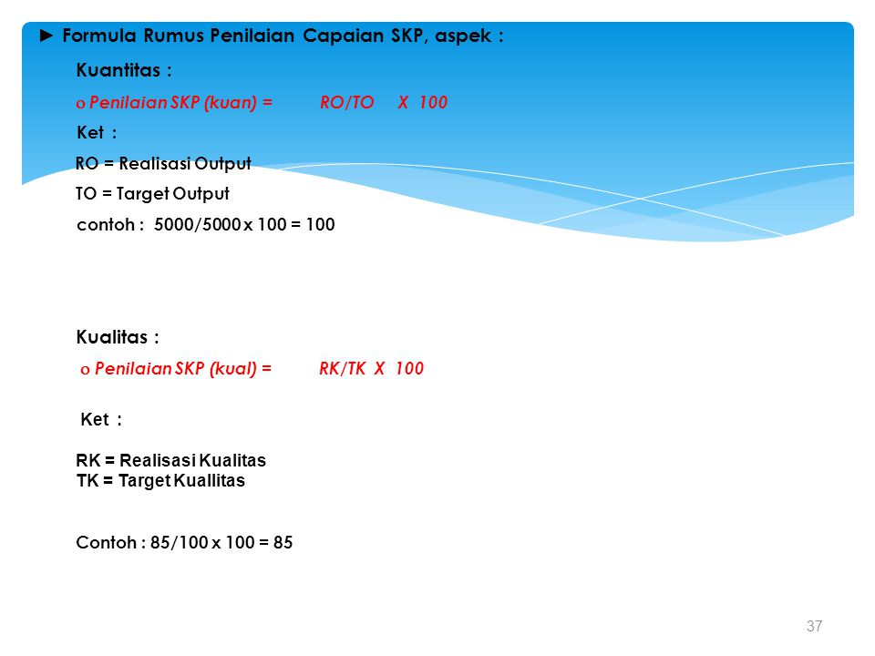 37 ► Formula Rumus Penilaian Capaian SKP, aspek : Kuantitas :  Penilaian SKP (kuan) = RO/TO X 100 Ket : RO = Realisasi Output TO = Target Output cont