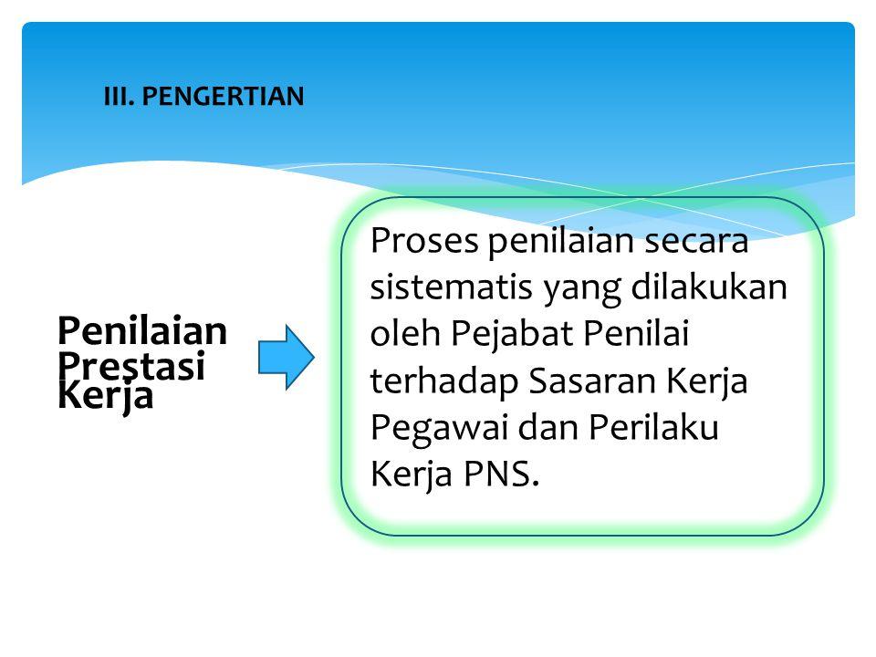 III. PENGERTIAN Proses penilaian secara sistematis yang dilakukan oleh Pejabat Penilai terhadap Sasaran Kerja Pegawai dan Perilaku Kerja PNS. Penilaia