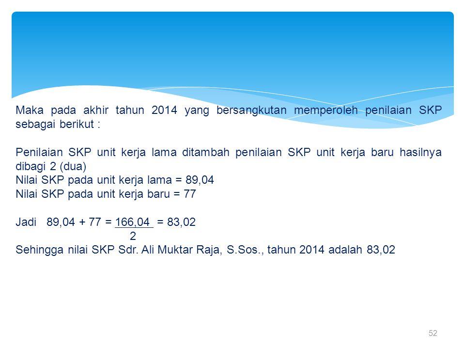 52 Maka pada akhir tahun 2014 yang bersangkutan memperoleh penilaian SKP sebagai berikut : Penilaian SKP unit kerja lama ditambah penilaian SKP unit k