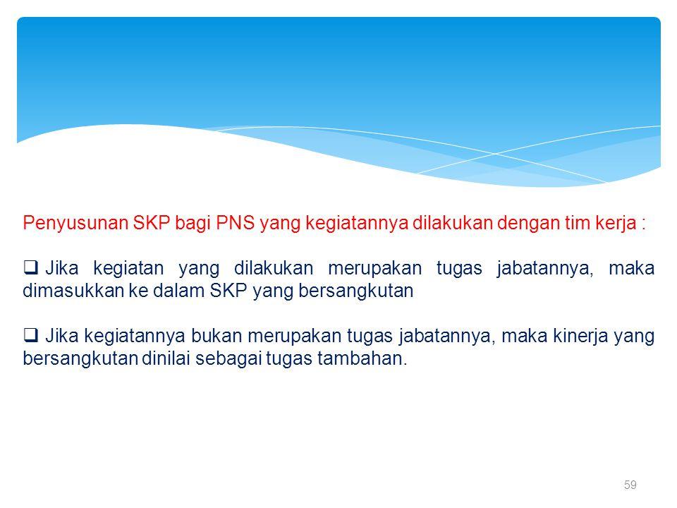 59 Penyusunan SKP bagi PNS yang kegiatannya dilakukan dengan tim kerja :  Jika kegiatan yang dilakukan merupakan tugas jabatannya, maka dimasukkan ke