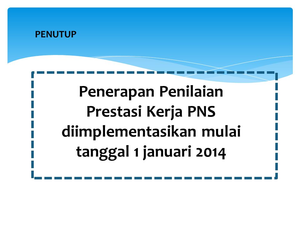 Penerapan Penilaian Prestasi Kerja PNS diimplementasikan mulai tanggal 1 januari 2014 PENUTUP