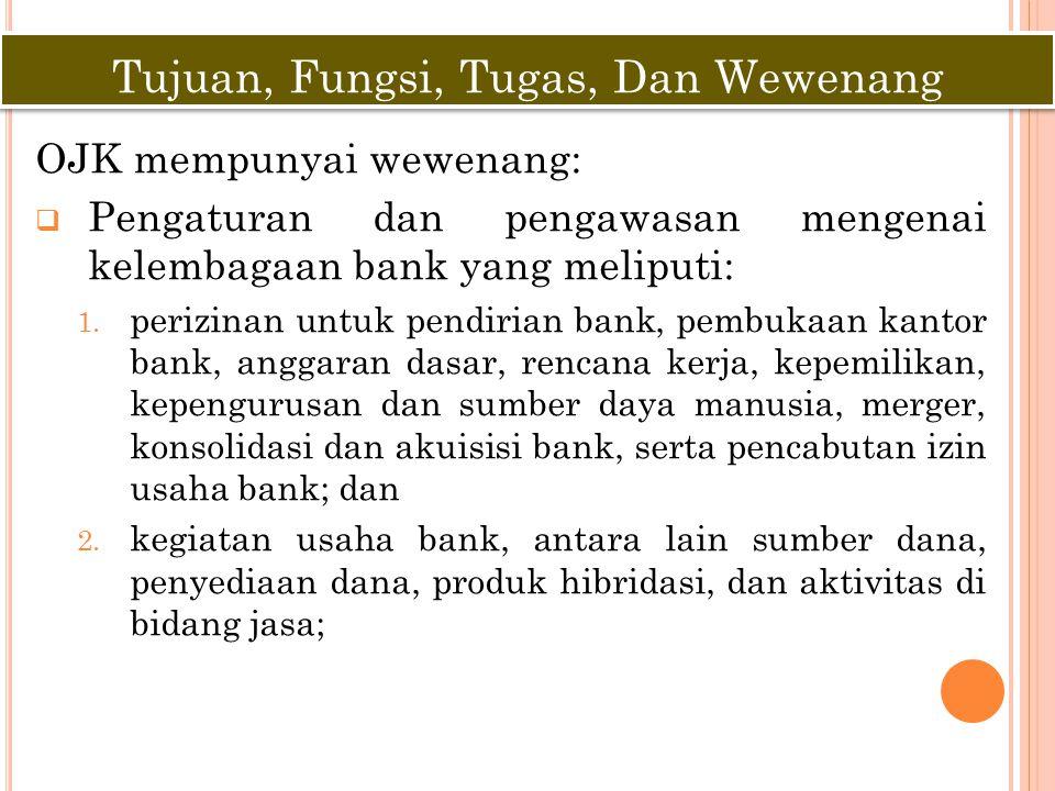 OJK mempunyai wewenang:  Pengaturan dan pengawasan mengenai kelembagaan bank yang meliputi: 1. perizinan untuk pendirian bank, pembukaan kantor bank,