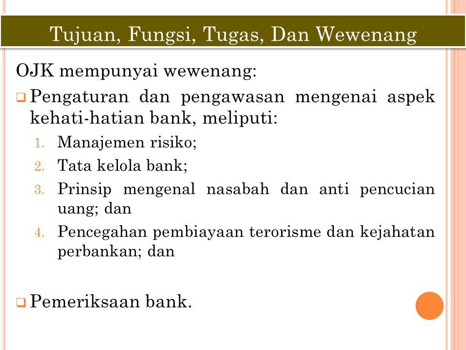 OJK mempunyai wewenang:  Pengaturan dan pengawasan mengenai aspek kehati-hatian bank, meliputi: 1. Manajemen risiko; 2. Tata kelola bank; 3. Prinsip