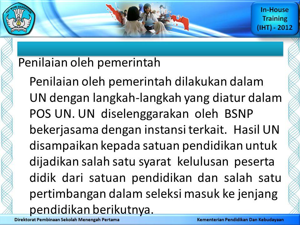 Penilaian oleh pemerintah Penilaian oleh pemerintah dilakukan dalam UN dengan langkah-langkah yang diatur dalam POS UN. UN diselenggarakan oleh BSNP b