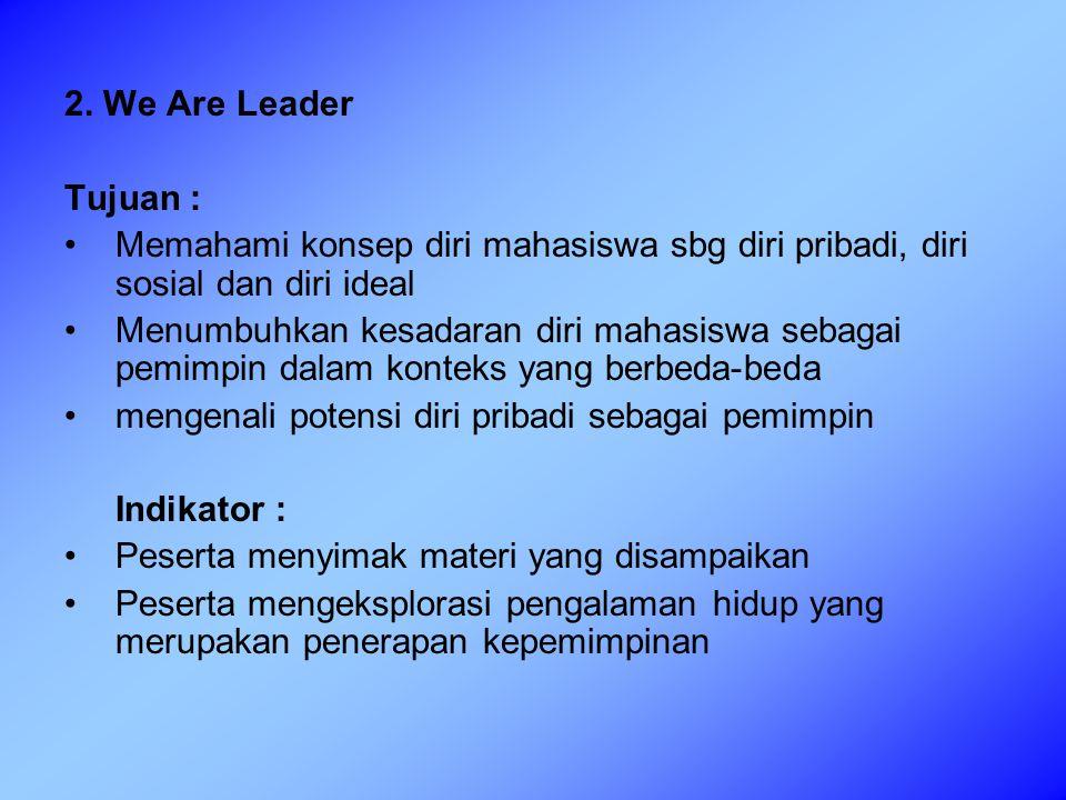 2. We Are Leader Tujuan : Memahami konsep diri mahasiswa sbg diri pribadi, diri sosial dan diri ideal Menumbuhkan kesadaran diri mahasiswa sebagai pem