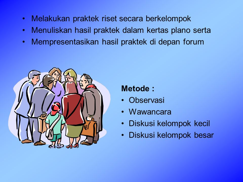 Melakukan praktek riset secara berkelompok Menuliskan hasil praktek dalam kertas plano serta Mempresentasikan hasil praktek di depan forum Metode : Observasi Wawancara Diskusi kelompok kecil Diskusi kelompok besar