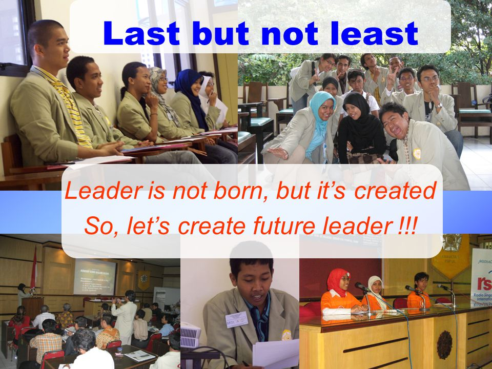 Leader is not born, but it's created So, let's create future leader !!! Last but not least