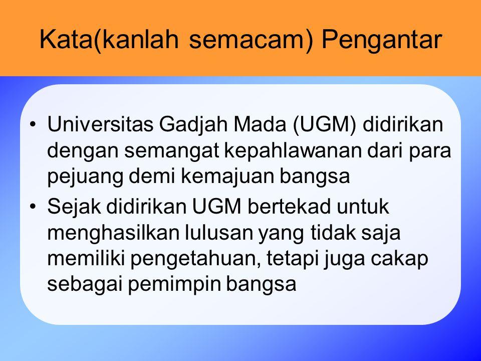 Kata(kanlah semacam) Pengantar Universitas Gadjah Mada (UGM) didirikan dengan semangat kepahlawanan dari para pejuang demi kemajuan bangsa Sejak didirikan UGM bertekad untuk menghasilkan lulusan yang tidak saja memiliki pengetahuan, tetapi juga cakap sebagai pemimpin bangsa