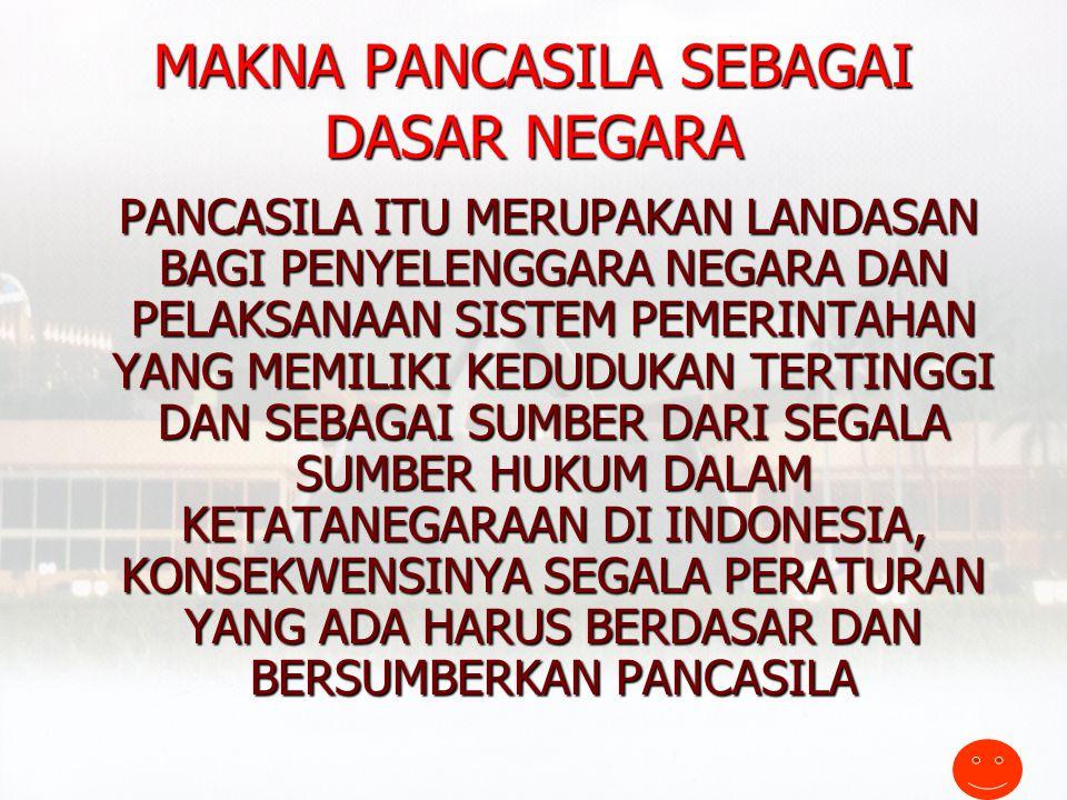 Pancasila sebagai Dasar Negara ( staats fundamental norm ) PEMBUKAAN UUD 1945 MEMUAT DASAR NEGARA PANCASILA YANG BERBUNYI MAKA DISUSUNLAH KEMERDEKAAN KEBANGSAAN INDONESIA ITU DALAM SUATU UNDANG-UNDANG DASAR NEGARA INDONESIA,YANG TERBENTUK DALAM SUATU SUSUNAN NEGARA REPUBLIK INDONESIA YANG BERKEDAULATAN RAKYAT DENGAN BERDASAR KEPADA KETUHANAN YANG MAHA ESA, KEMANUSIAAN YANG ADIL DAN BERADAB,PERSATUAN INDONESIA DAN KERAKYATAN YANG DIPIMPIN OLEH HIKMAT KEBIJIKSANAAN DALAM PERMUSYAWARATAN/PERWAKILAN,SERTA DENGAN MEWUJUDKAN SUATU KEADILAN SOSIAL BAGI SELURUH INDONESIA PEMBUKAAN UUD 1945 MEMUAT DASAR NEGARA PANCASILA YANG BERBUNYI MAKA DISUSUNLAH KEMERDEKAAN KEBANGSAAN INDONESIA ITU DALAM SUATU UNDANG-UNDANG DASAR NEGARA INDONESIA,YANG TERBENTUK DALAM SUATU SUSUNAN NEGARA REPUBLIK INDONESIA YANG BERKEDAULATAN RAKYAT DENGAN BERDASAR KEPADA KETUHANAN YANG MAHA ESA, KEMANUSIAAN YANG ADIL DAN BERADAB,PERSATUAN INDONESIA DAN KERAKYATAN YANG DIPIMPIN OLEH HIKMAT KEBIJIKSANAAN DALAM PERMUSYAWARATAN/PERWAKILAN,SERTA DENGAN MEWUJUDKAN SUATU KEADILAN SOSIAL BAGI SELURUH INDONESIA
