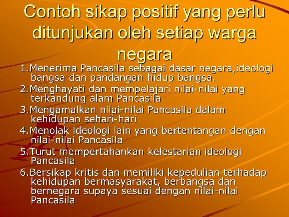 Menunjukan sikap Positif terhadap Pancasila dalam kehidupan bermasyarakat, berbangsa dan bernegara Sikap positif terhadap Pancasila merupakan sikap pr