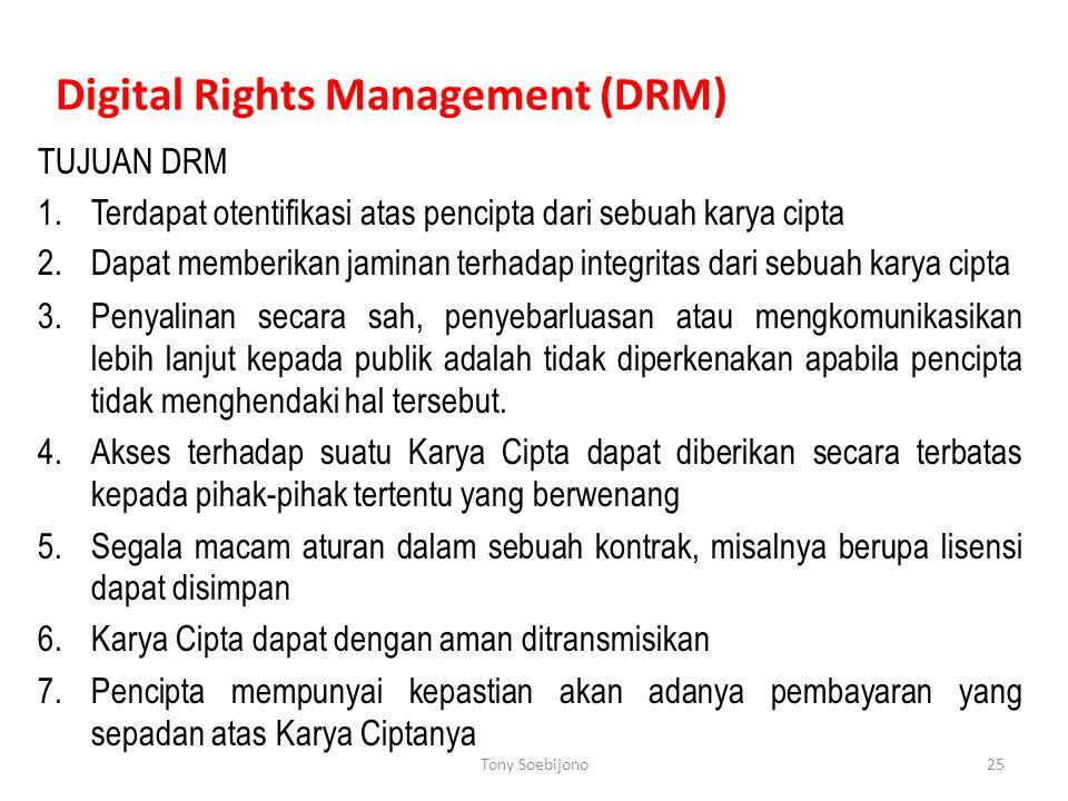 Digital Rights Management (DRM) TUJUAN DRM 1.Terdapat otentifikasi atas pencipta dari sebuah karya cipta 2.Dapat memberikan jaminan terhadap integritas dari sebuah karya cipta 3.Penyalinan secara sah, penyebarluasan atau mengkomunikasikan lebih lanjut kepada publik adalah tidak diperkenakan apabila pencipta tidak menghendaki hal tersebut.