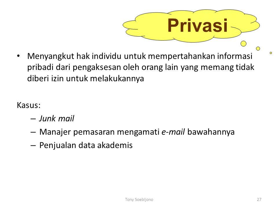 Menyangkut hak individu untuk mempertahankan informasi pribadi dari pengaksesan oleh orang lain yang memang tidak diberi izin untuk melakukannya Kasus: – Junk mail – Manajer pemasaran mengamati e-mail bawahannya – Penjualan data akademis Privasi 27Tony Soebijono