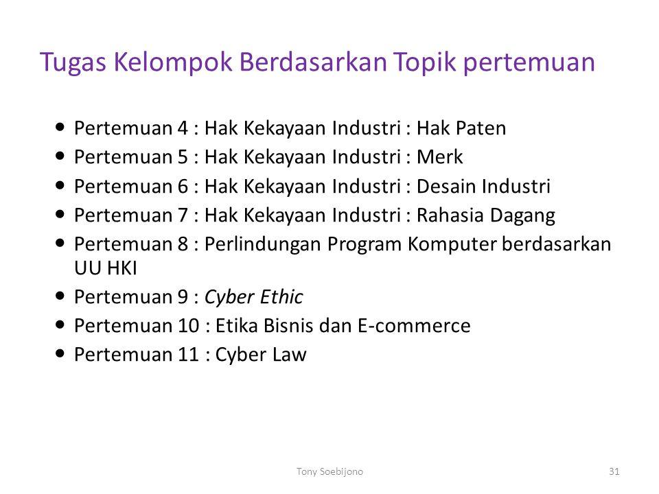 Tugas Kelompok Berdasarkan Topik pertemuan Pertemuan 4 : Hak Kekayaan Industri : Hak Paten Pertemuan 5 : Hak Kekayaan Industri : Merk Pertemuan 6 : Hak Kekayaan Industri : Desain Industri Pertemuan 7 : Hak Kekayaan Industri : Rahasia Dagang Pertemuan 8 : Perlindungan Program Komputer berdasarkan UU HKI Pertemuan 9 : Cyber Ethic Pertemuan 10 : Etika Bisnis dan E-commerce Pertemuan 11 : Cyber Law 31Tony Soebijono