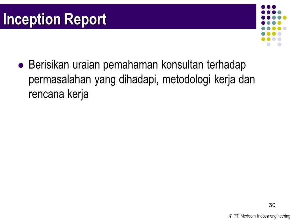 © PT. Medcom Indosa engineering 30 Inception Report Berisikan uraian pemahaman konsultan terhadap permasalahan yang dihadapi, metodologi kerja dan ren