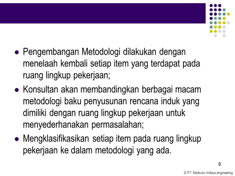 © PT. Medcom Indosa engineering 9 Pengembangan Metodologi dilakukan dengan menelaah kembali setiap item yang terdapat pada ruang lingkup pekerjaan; Ko
