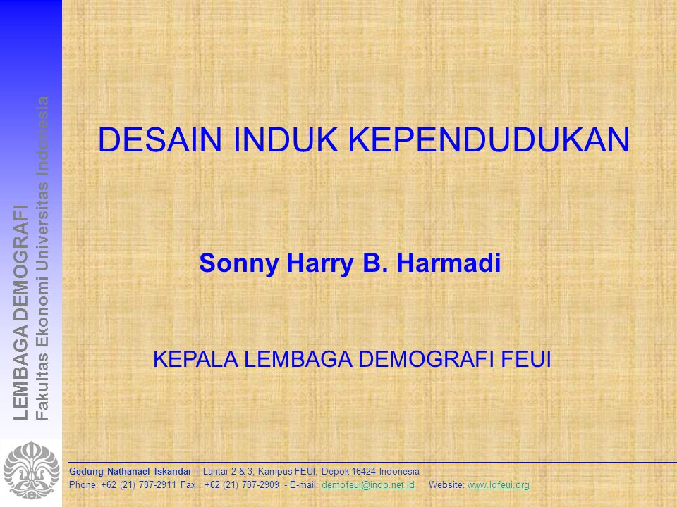 Gedung Nathanael Iskandar – Lantai 2 & 3, Kampus FEUI, Depok 16424 Indonesia Phone: +62 (21) 787-2911 Fax.: +62 (21) 787-2909 - E-mail: demofeui@indo.net.id Website: www.ldfeui.orgdemofeui@indo.net.idwww.ldfeui.org LEMBAGA DEMOGRAFI Fakultas Ekonomi Universitas Indonesia TUJUAN DESAIN INDUK Berkontribusi terhadap pembangunan berkelanjutan, penurunan angka pengangguran dan kemiskinan Peningkatan kualitas penduduk Peningkatan kualitas pelayanan publik Harmonisasi pembangunan sektoral Keserasian antara penduduk, sumberdaya dan pemanfaatannya Punya mimpi dan gambaran masa depan yang lebih jelas tentang Indonesia