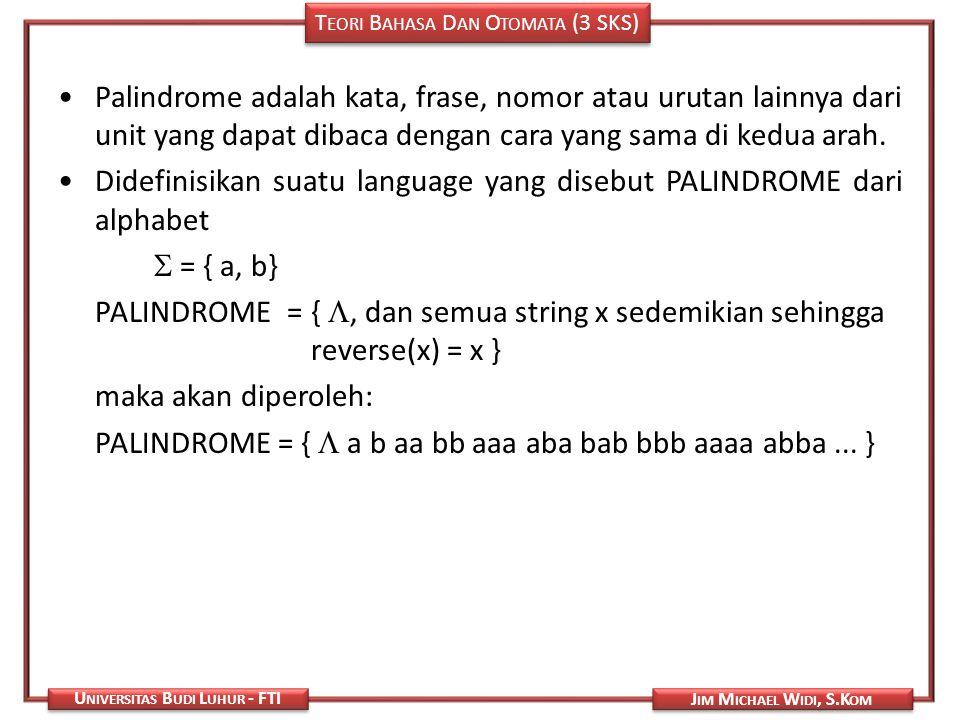 T EORI B AHASA D AN O TOMATA (3 SKS) J IM M ICHAEL W IDI, S.K OM U NIVERSITAS B UDI L UHUR - FTI Palindrome adalah kata, frase, nomor atau urutan lain