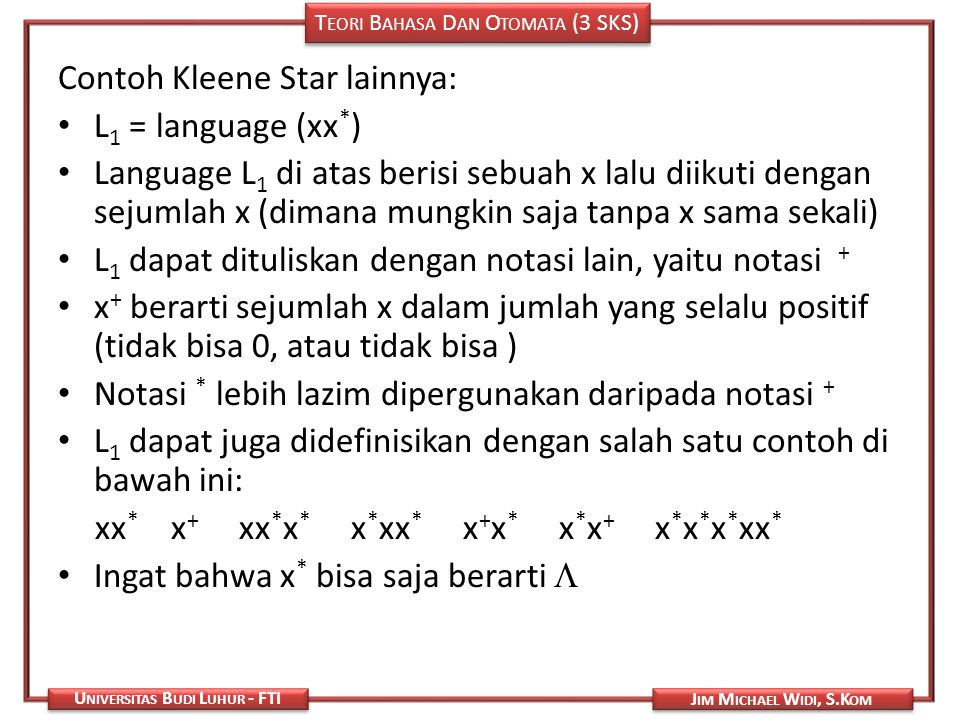 T EORI B AHASA D AN O TOMATA (3 SKS) J IM M ICHAEL W IDI, S.K OM U NIVERSITAS B UDI L UHUR - FTI Contoh Kleene Star lainnya: L 1 = language (xx * ) La