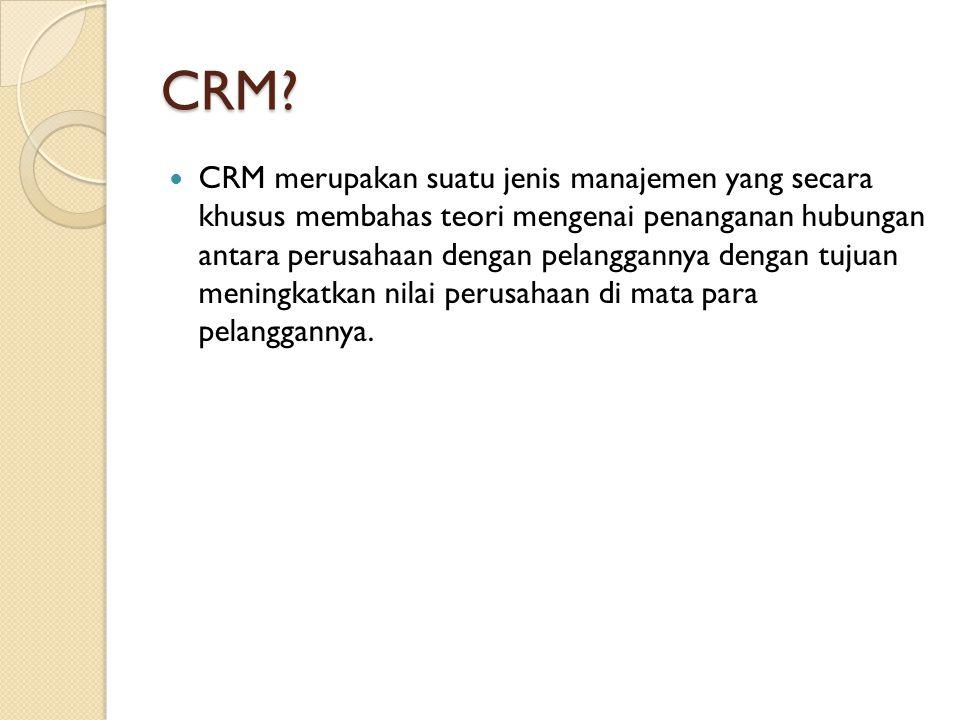 CRM? CRM merupakan suatu jenis manajemen yang secara khusus membahas teori mengenai penanganan hubungan antara perusahaan dengan pelanggannya dengan t