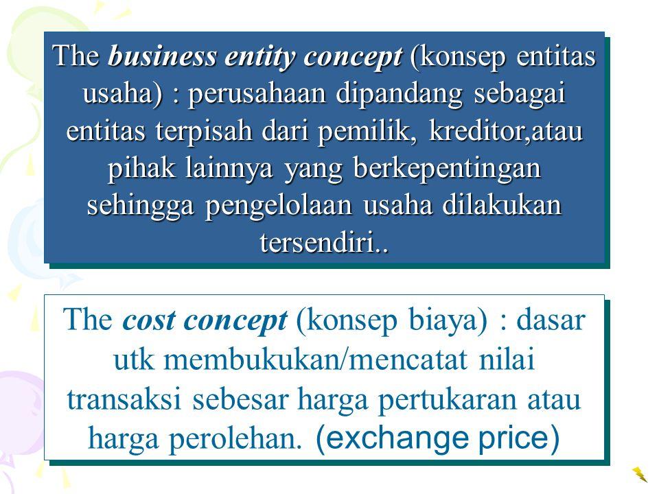 The business entity concept (konsep entitas usaha) : perusahaan dipandang sebagai entitas terpisah dari pemilik, kreditor,atau pihak lainnya yang berk