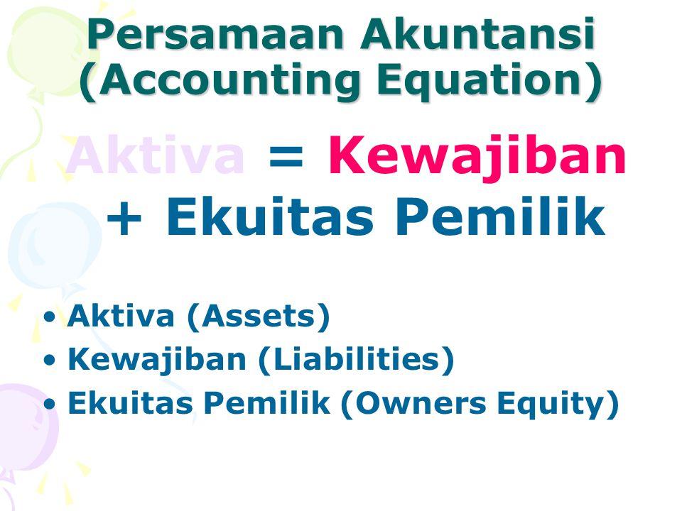 Persamaan Akuntansi (Accounting Equation) Aktiva = Kewajiban + Ekuitas Pemilik Aktiva (Assets) Kewajiban (Liabilities) Ekuitas Pemilik (Owners Equity)