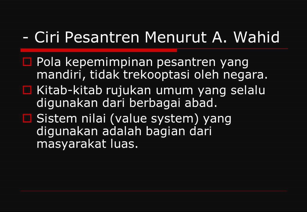 - Ciri Pesantren Menurut A. Wahid  Pola kepemimpinan pesantren yang mandiri, tidak trekooptasi oleh negara.  Kitab-kitab rujukan umum yang selalu di