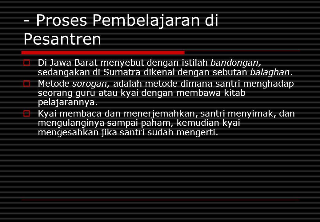- Proses Pembelajaran di Pesantren  Di Jawa Barat menyebut dengan istilah bandongan, sedangakan di Sumatra dikenal dengan sebutan balaghan.  Metode