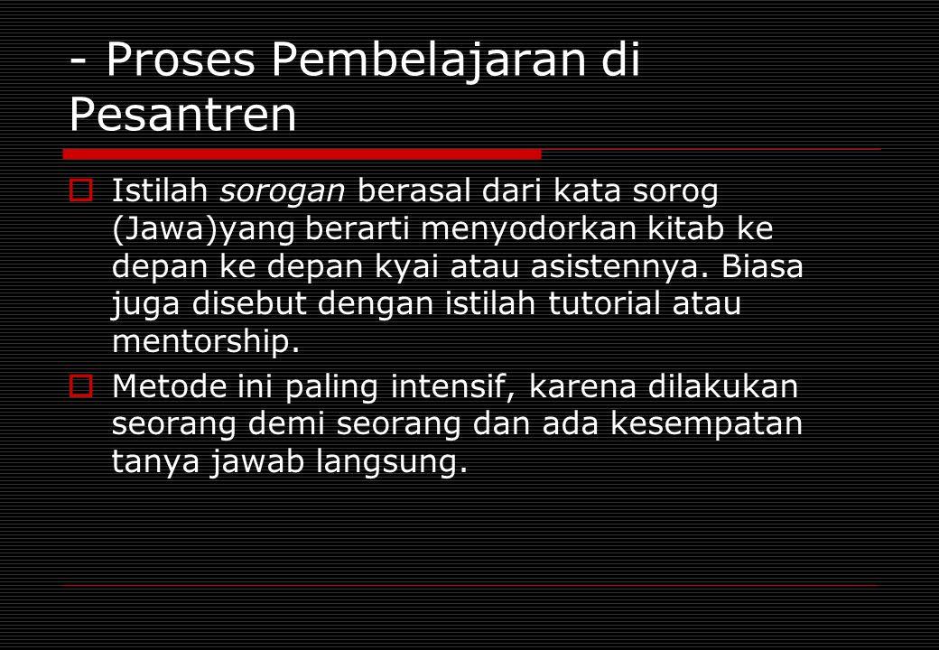 - Proses Pembelajaran di Pesantren  Istilah sorogan berasal dari kata sorog (Jawa)yang berarti menyodorkan kitab ke depan ke depan kyai atau asistenn