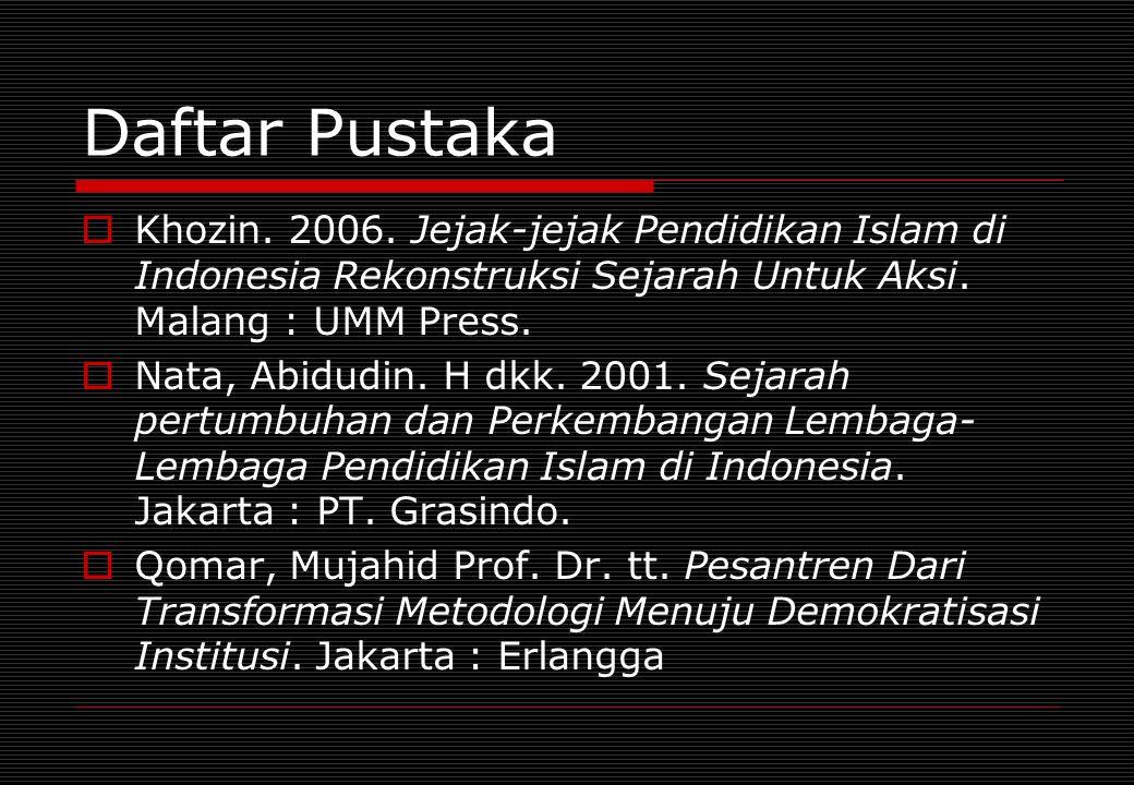 Daftar Pustaka  Khozin. 2006. Jejak-jejak Pendidikan Islam di Indonesia Rekonstruksi Sejarah Untuk Aksi. Malang : UMM Press.  Nata, Abidudin. H dkk.