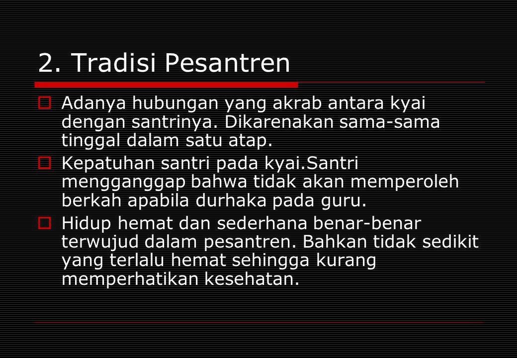 2. Tradisi Pesantren  Adanya hubungan yang akrab antara kyai dengan santrinya. Dikarenakan sama-sama tinggal dalam satu atap.  Kepatuhan santri pada