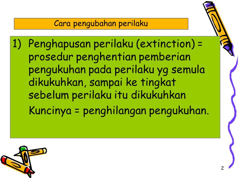 2 1)Penghapusan perilaku (extinction) = prosedur penghentian pemberian pengukuhan pada perilaku yg semula dikukuhkan, sampai ke tingkat sebelum perila