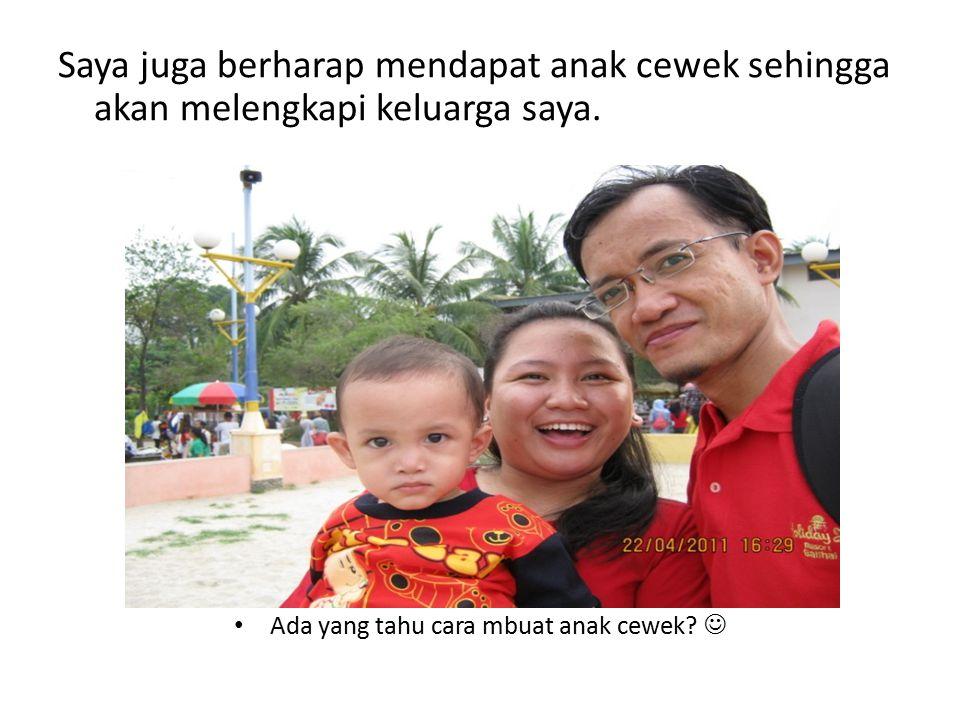 Saya juga berharap mendapat anak cewek sehingga akan melengkapi keluarga saya.