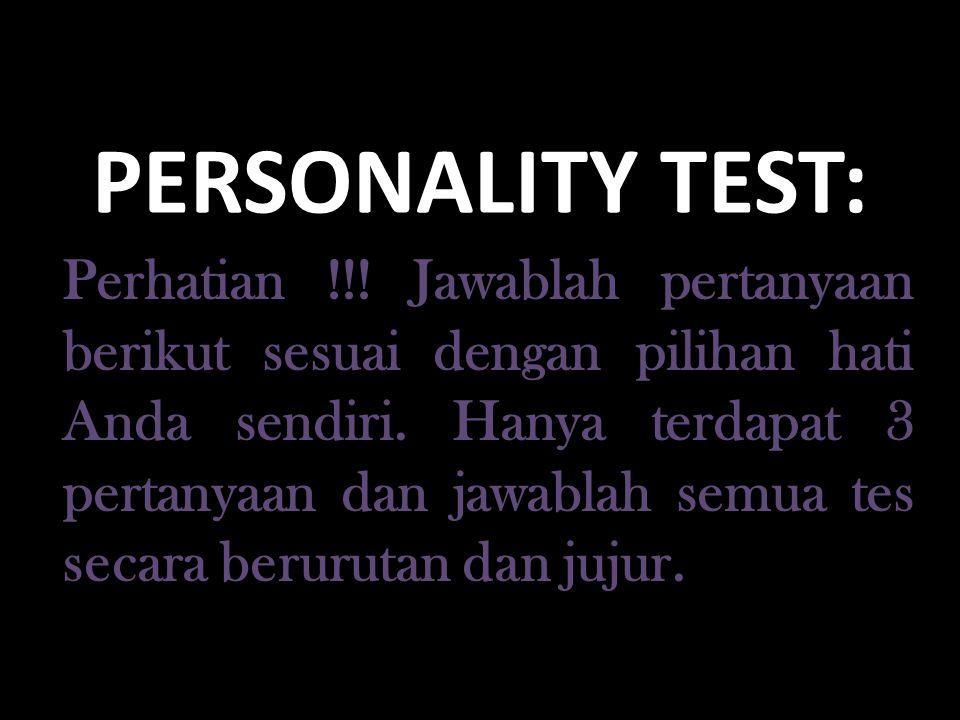 PERSONALITY TEST: Perhatian !!! Jawablah pertanyaan berikut sesuai dengan pilihan hati Anda sendiri. Hanya terdapat 3 pertanyaan dan jawablah semua te
