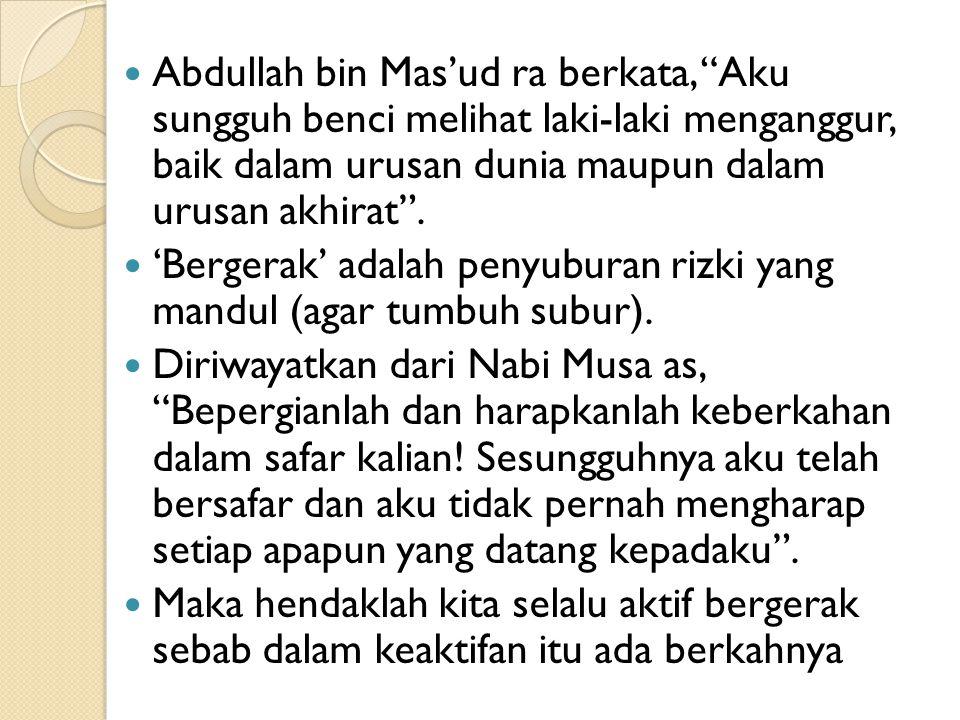 """Abdullah bin Mas'ud ra berkata, """"Aku sungguh benci melihat laki-laki menganggur, baik dalam urusan dunia maupun dalam urusan akhirat"""". 'Bergerak' adal"""