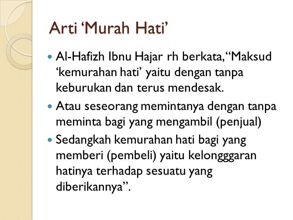 "Arti 'Murah Hati' Al-Hafizh Ibnu Hajar rh berkata, ""Maksud 'kemurahan hati' yaitu dengan tanpa keburukan dan terus mendesak. Atau seseorang memintanya"