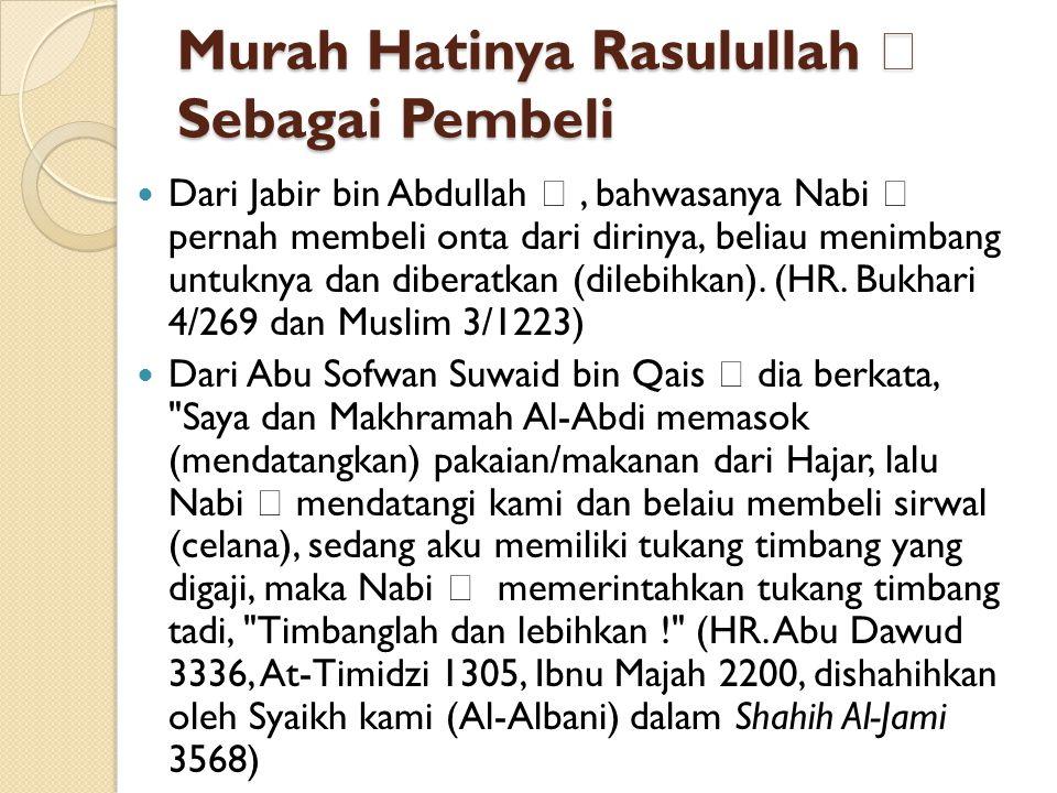 Murah Hatinya Rasulullah  Sebagai Pembeli Dari Jabir bin Abdullah , bahwasanya Nabi  pernah membeli onta dari dirinya, beliau menimbang untuknya da