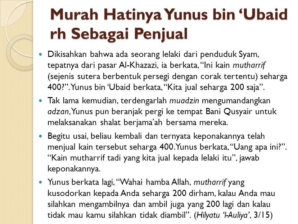 Murah Hatinya Yunus bin 'Ubaid rh Sebagai Penjual Dikisahkan bahwa ada seorang lelaki dari penduduk Syam, tepatnya dari pasar Al-Khazazi, ia berkata,