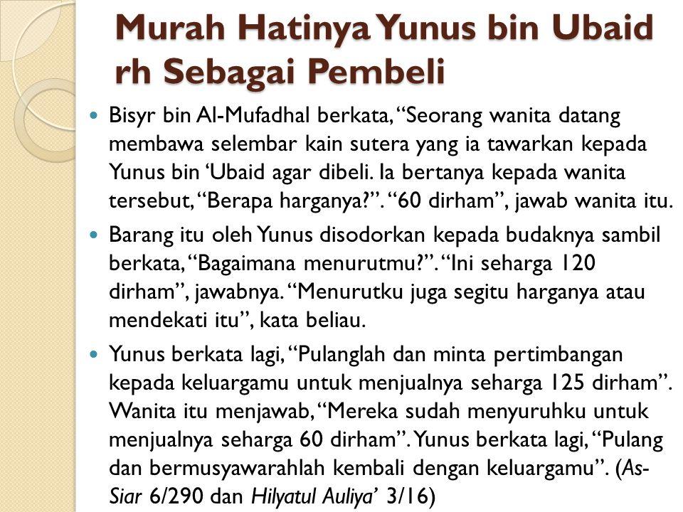 "Murah Hatinya Yunus bin Ubaid rh Sebagai Pembeli Bisyr bin Al-Mufadhal berkata, ""Seorang wanita datang membawa selembar kain sutera yang ia tawarkan k"