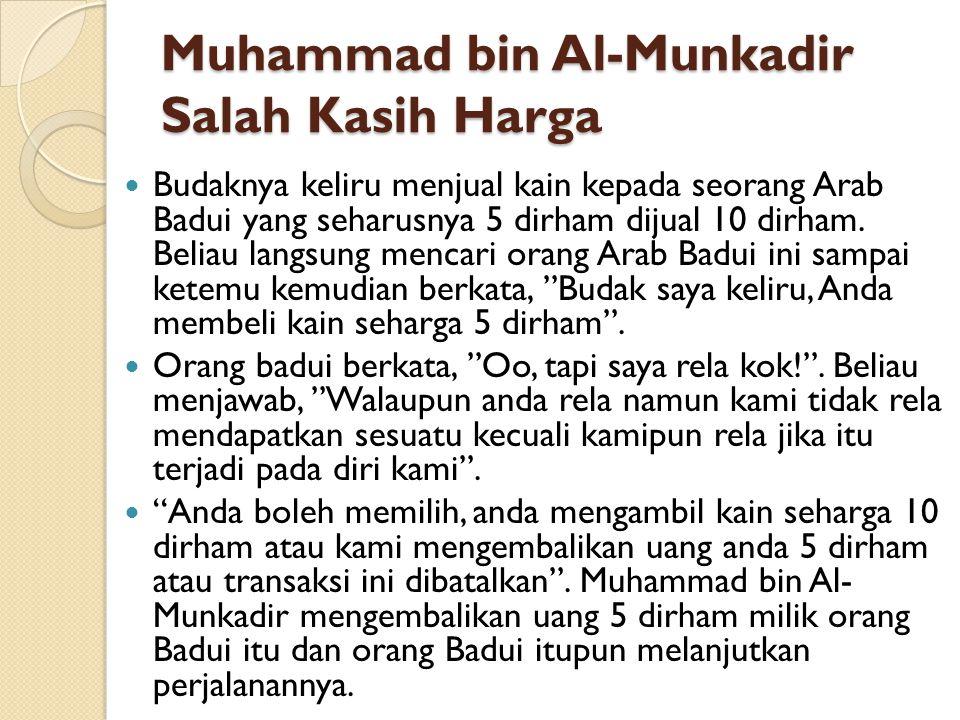 Muhammad bin Al-Munkadir Salah Kasih Harga Budaknya keliru menjual kain kepada seorang Arab Badui yang seharusnya 5 dirham dijual 10 dirham. Beliau la