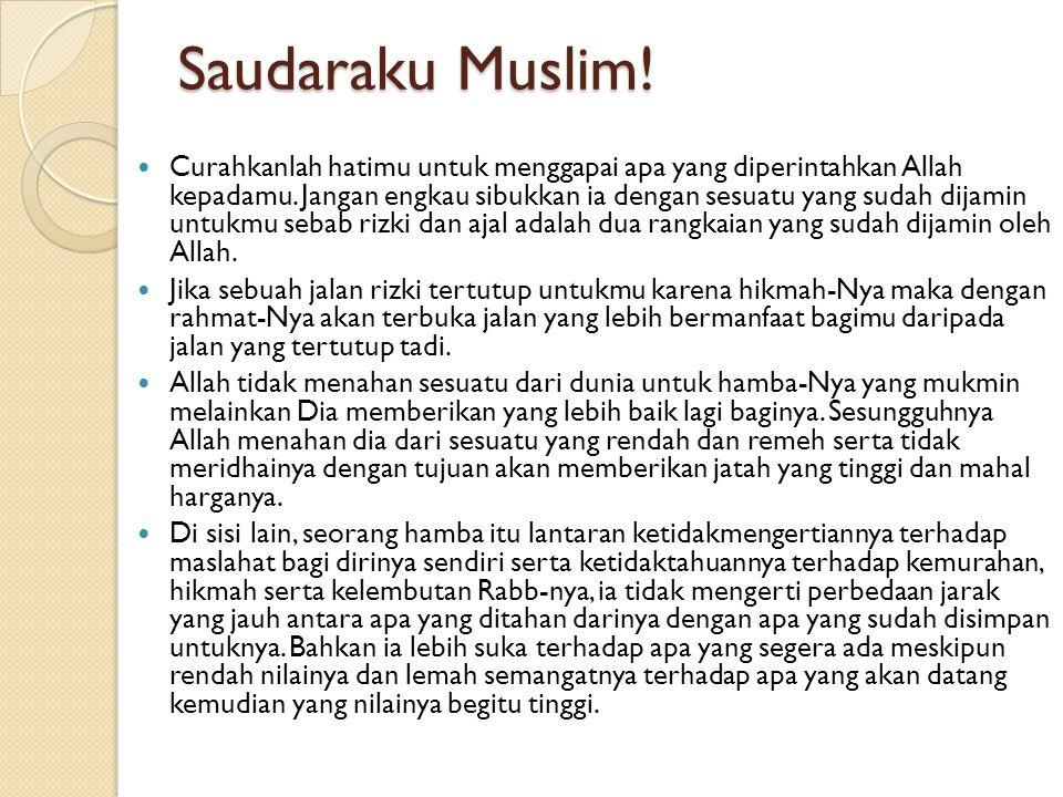 Saudaraku Muslim! Curahkanlah hatimu untuk menggapai apa yang diperintahkan Allah kepadamu. Jangan engkau sibukkan ia dengan sesuatu yang sudah dijami