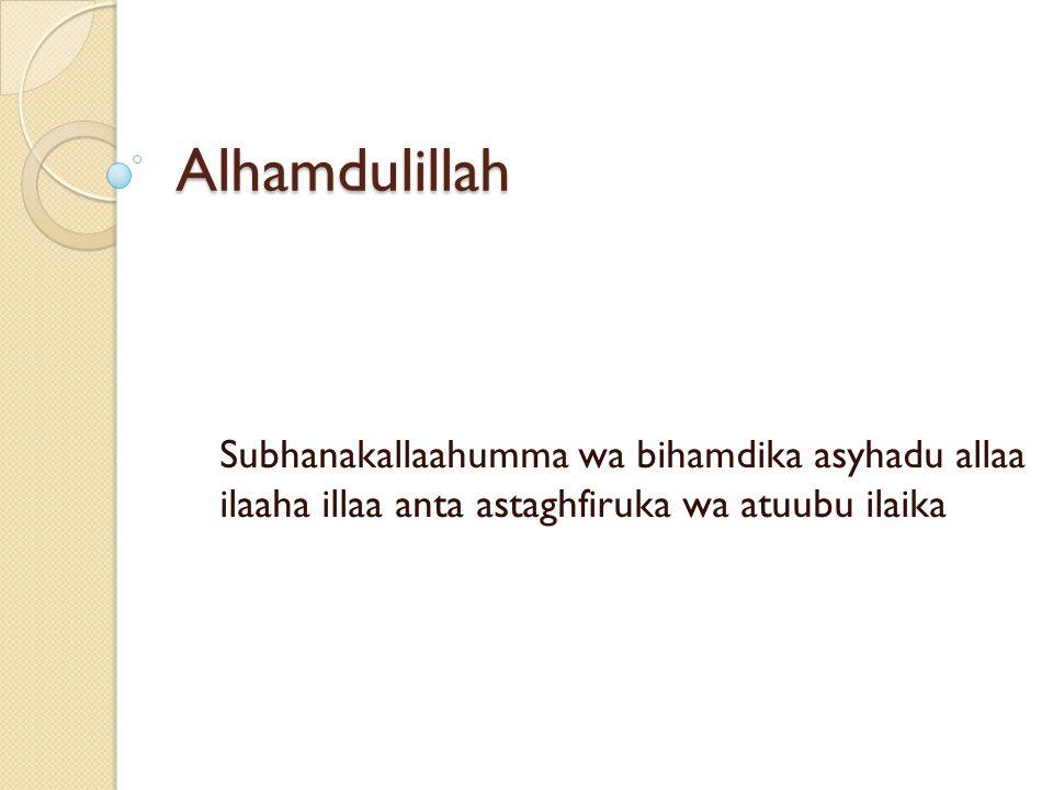 Alhamdulillah Subhanakallaahumma wa bihamdika asyhadu allaa ilaaha illaa anta astaghfiruka wa atuubu ilaika
