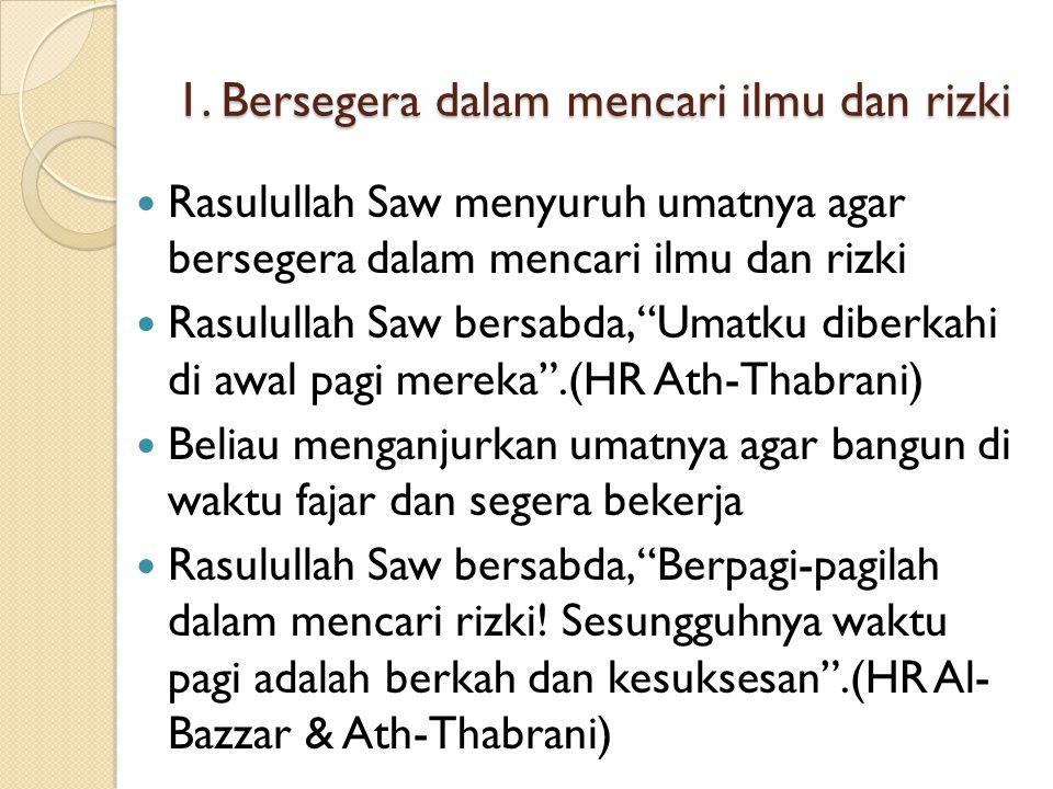 """1. Bersegera dalam mencari ilmu dan rizki Rasulullah Saw menyuruh umatnya agar bersegera dalam mencari ilmu dan rizki Rasulullah Saw bersabda, """"Umatku"""