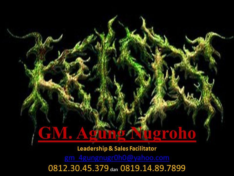 GM. Agung Nugroho Leadership & Sales Facilitator gm_4gungnugr0h0@yahoo.com 0812.30.45.379 dan 0819.14.89.7899