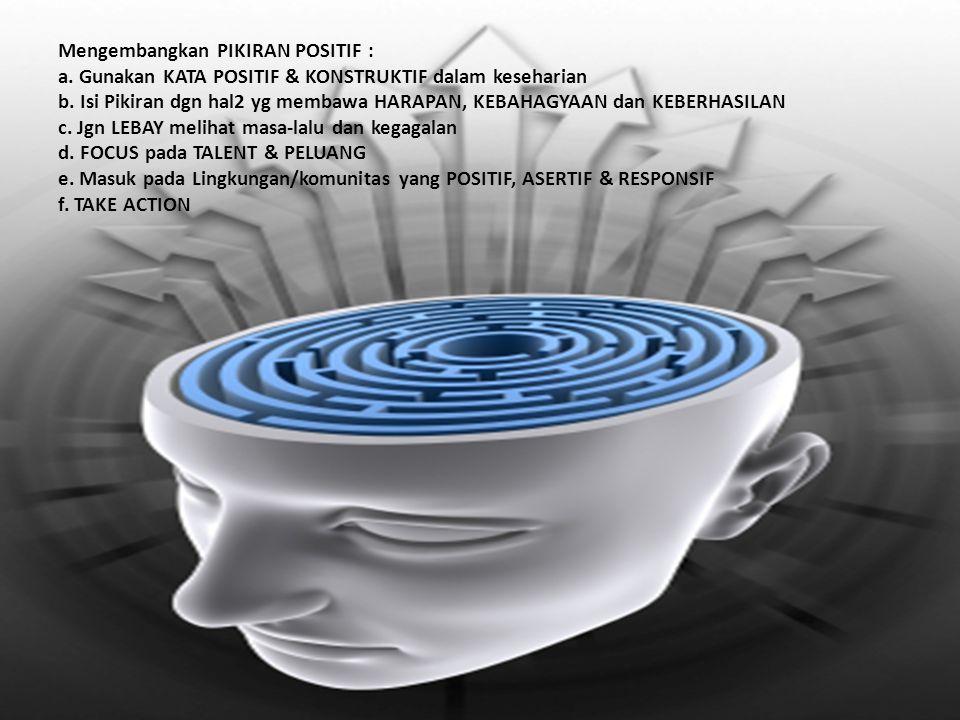 Mengembangkan PIKIRAN POSITIF : a. Gunakan KATA POSITIF & KONSTRUKTIF dalam keseharian b. Isi Pikiran dgn hal2 yg membawa HARAPAN, KEBAHAGYAAN dan KEB