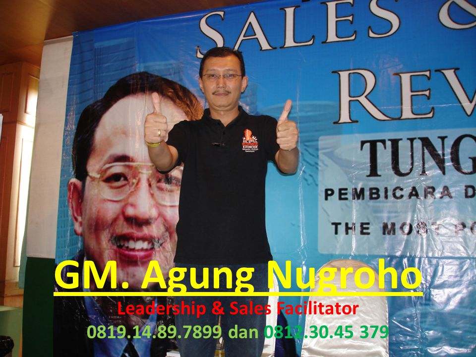 GM. Agung Nugroho Leadership & Sales Facilitator 0819.14.89.7899 dan 0812.30.45 379