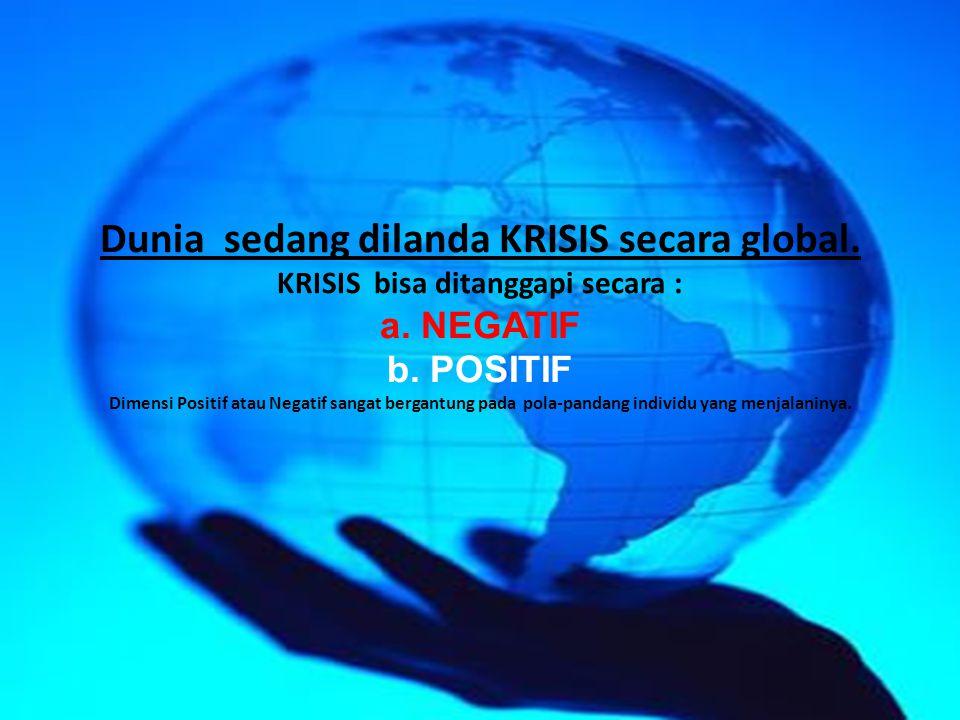 Dunia sedang dilanda KRISIS secara global. KRISIS bisa ditanggapi secara : a. NEGATIF b. POSITIF Dimensi Positif atau Negatif sangat bergantung pada p