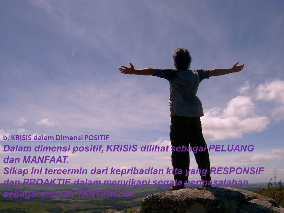 b. KRISIS dalam Dimensi POSITIF Dalam dimensi positif, KRISIS dilihat sebagai PELUANG dan MANFAAT. Sikap ini tercermin dari kepribadian kita yang RESP