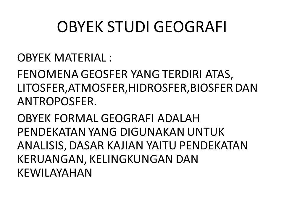 OBYEK STUDI GEOGRAFI OBYEK MATERIAL : FENOMENA GEOSFER YANG TERDIRI ATAS, LITOSFER,ATMOSFER,HIDROSFER,BIOSFER DAN ANTROPOSFER. OBYEK FORMAL GEOGRAFI A