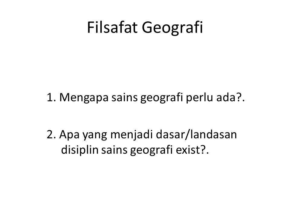 Filsafat Geografi 1. Mengapa sains geografi perlu ada?. 2. Apa yang menjadi dasar/landasan disiplin sains geografi exist?.